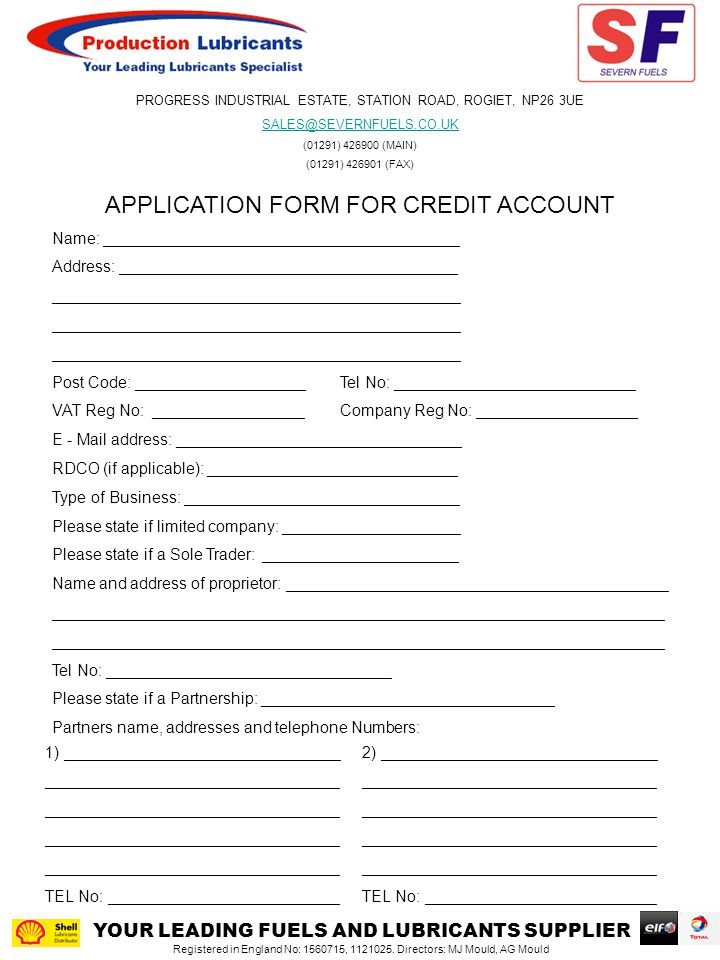 APPLICATION FORM FOR CREDIT ACCOUNT Name: ________________________________________ Address: ______________________________________ ______________________________________________ Post Code: ___________________Tel No: ___________________________ VAT Reg No: _________________Company Reg No: __________________ E - Mail address: ________________________________ RDCO (if applicable): ____________________________ Type of Business: _______________________________ Please state if limited company: ____________________ Please state if a Sole Trader: ______________________ Name and address of proprietor: ___________________________________________ _____________________________________________________________________ Tel No: ________________________________ Please state if a Partnership: _________________________________ Partners name, addresses and telephone Numbers: 1) _______________________________ _________________________________ TEL No: __________________________ 2) _______________________________ _________________________________ TEL No: __________________________ YOUR LEADING FUELS AND LUBRICANTS SUPPLIER Registered in England No: 1560715, 1121025.