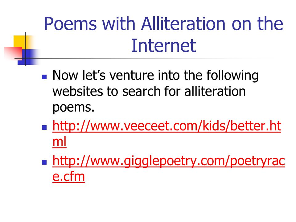 Poems with Alliteration on the Internet Now let's venture into the following websites to search for alliteration poems. http://www.veeceet.com/kids/be