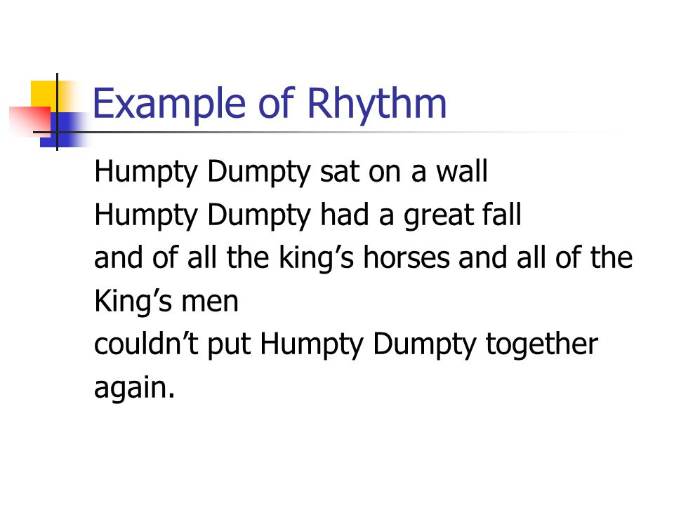 Example of Rhythm Humpty Dumpty sat on a wall Humpty Dumpty had a great fall and of all the king's horses and all of the King's men couldn't put Humpt
