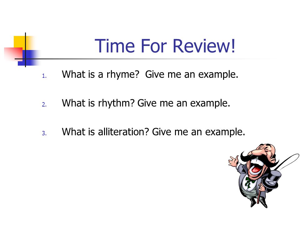 Time For Review! 1. What is a rhyme? Give me an example. 2. What is rhythm? Give me an example. 3. What is alliteration? Give me an example.