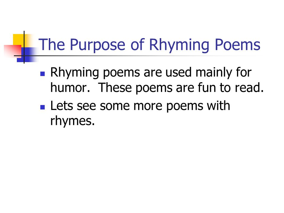 The Purpose of Rhyming Poems Rhyming poems are used mainly for humor. These poems are fun to read. Lets see some more poems with rhymes.