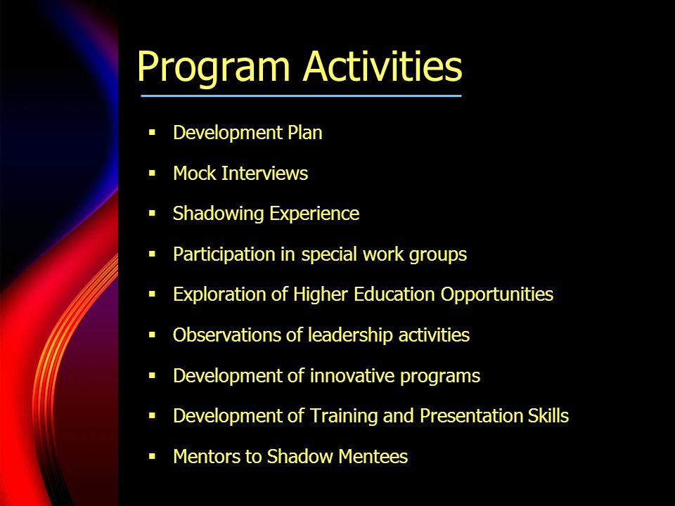  Development Plan  Mock Interviews  Shadowing Experience  Participation in special work groups  Exploration of Higher Education Opportunities  Observations of leadership activities  Development of innovative programs  Development of Training and Presentation Skills  Mentors to Shadow Mentees Program Activities