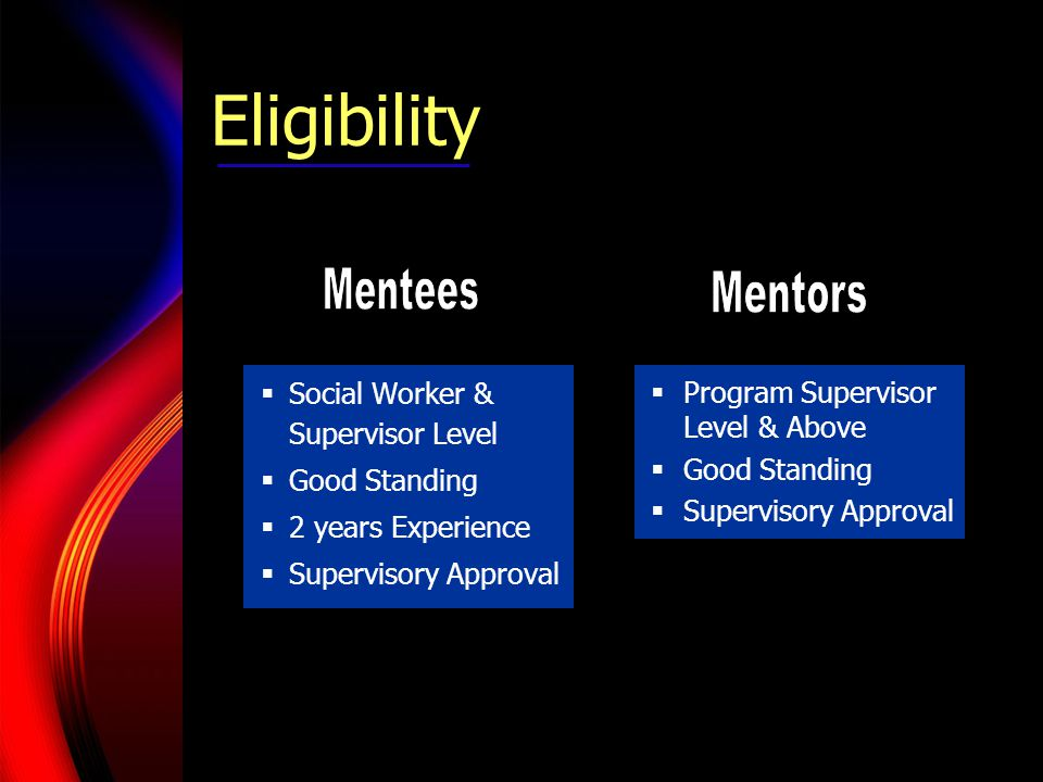 Eligibility  Social Worker & Supervisor Level  Good Standing  2 years Experience  Supervisory Approval  Program Supervisor Level & Above  Good Standing  Supervisory Approval