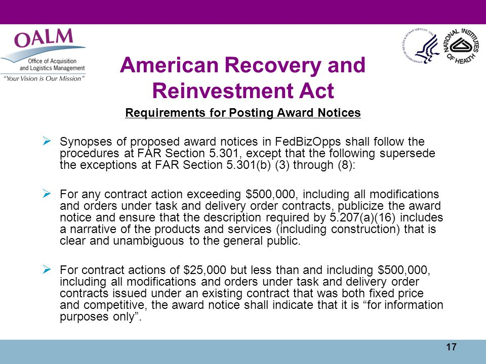 17 American Recovery and Reinvestment Act Requirements for Posting Award Notices  Synopses of proposed award notices in FedBizOpps shall follow the procedures at FAR Section 5.301, except that the following supersede the exceptions at FAR Section 5.301(b) (3) through (8):  For any contract action exceeding $500,000, including all modifications and orders under task and delivery order contracts, publicize the award notice and ensure that the description required by 5.207(a)(16) includes a narrative of the products and services (including construction) that is clear and unambiguous to the general public.