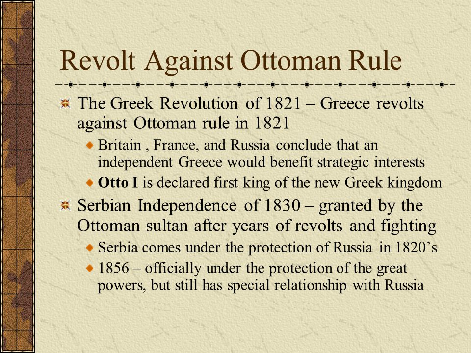 Revolt Against Ottoman Rule The Greek Revolution of 1821 – Greece revolts against Ottoman rule in 1821 Britain, France, and Russia conclude that an independent Greece would benefit strategic interests Otto I is declared first king of the new Greek kingdom Serbian Independence of 1830 – granted by the Ottoman sultan after years of revolts and fighting Serbia comes under the protection of Russia in 1820's 1856 – officially under the protection of the great powers, but still has special relationship with Russia