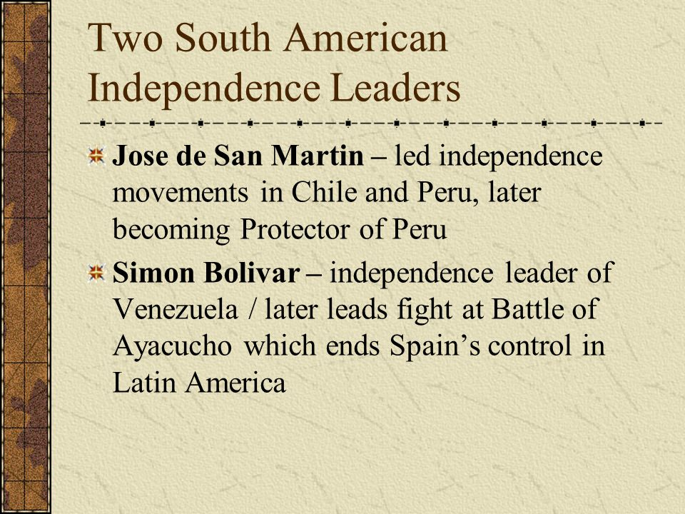 Two South American Independence Leaders Jose de San Martin – led independence movements in Chile and Peru, later becoming Protector of Peru Simon Bolivar – independence leader of Venezuela / later leads fight at Battle of Ayacucho which ends Spain's control in Latin America
