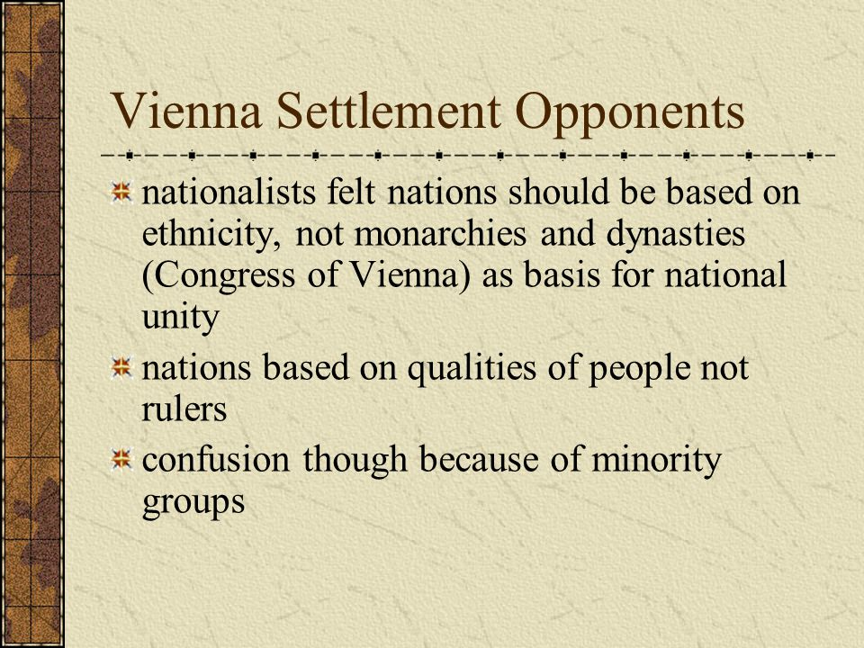 Vienna Settlement Opponents nationalists felt nations should be based on ethnicity, not monarchies and dynasties (Congress of Vienna) as basis for national unity nations based on qualities of people not rulers confusion though because of minority groups