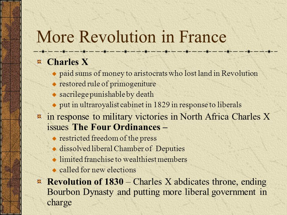 More Revolution in France Charles X paid sums of money to aristocrats who lost land in Revolution restored rule of primogeniture sacrilege punishable by death put in ultraroyalist cabinet in 1829 in response to liberals in response to military victories in North Africa Charles X issues The Four Ordinances – restricted freedom of the press dissolved liberal Chamber of Deputies limited franchise to wealthiest members called for new elections Revolution of 1830 – Charles X abdicates throne, ending Bourbon Dynasty and putting more liberal government in charge