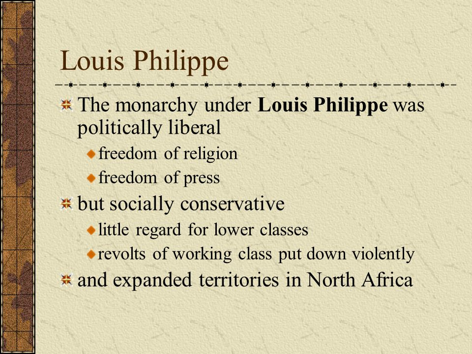 Louis Philippe The monarchy under Louis Philippe was politically liberal freedom of religion freedom of press but socially conservative little regard for lower classes revolts of working class put down violently and expanded territories in North Africa