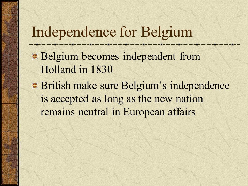 Independence for Belgium Belgium becomes independent from Holland in 1830 British make sure Belgium's independence is accepted as long as the new nation remains neutral in European affairs