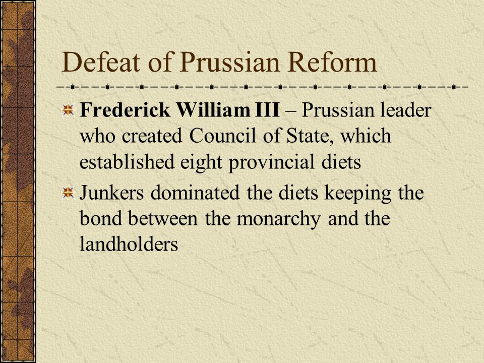 Defeat of Prussian Reform Frederick William III – Prussian leader who created Council of State, which established eight provincial diets Junkers dominated the diets keeping the bond between the monarchy and the landholders