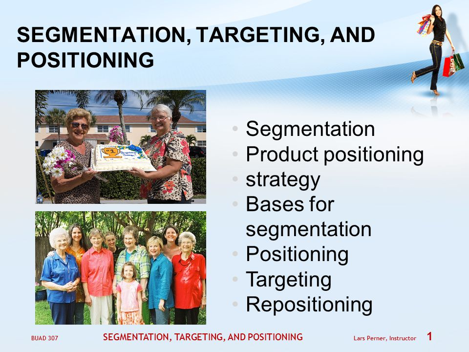 BUAD 307 SEGMENTATION, TARGETING, AND POSITIONING Lars Perner, Instructor 1 SEGMENTATION, TARGETING, AND POSITIONING Segmentation Product positioning strategy Bases for segmentation Positioning Targeting Repositioning