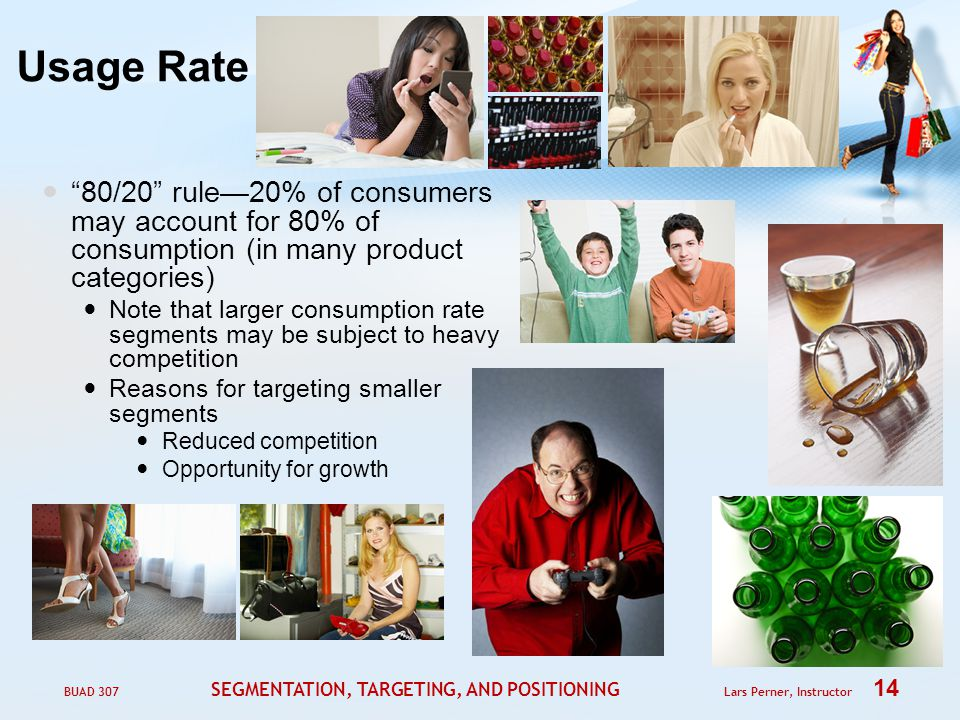 BUAD 307 SEGMENTATION, TARGETING, AND POSITIONING Lars Perner, Instructor 14 Usage Rate 80/20 rule—20% of consumers may account for 80% of consumption (in many product categories) Note that larger consumption rate segments may be subject to heavy competition Reasons for targeting smaller segments Reduced competition Opportunity for growth