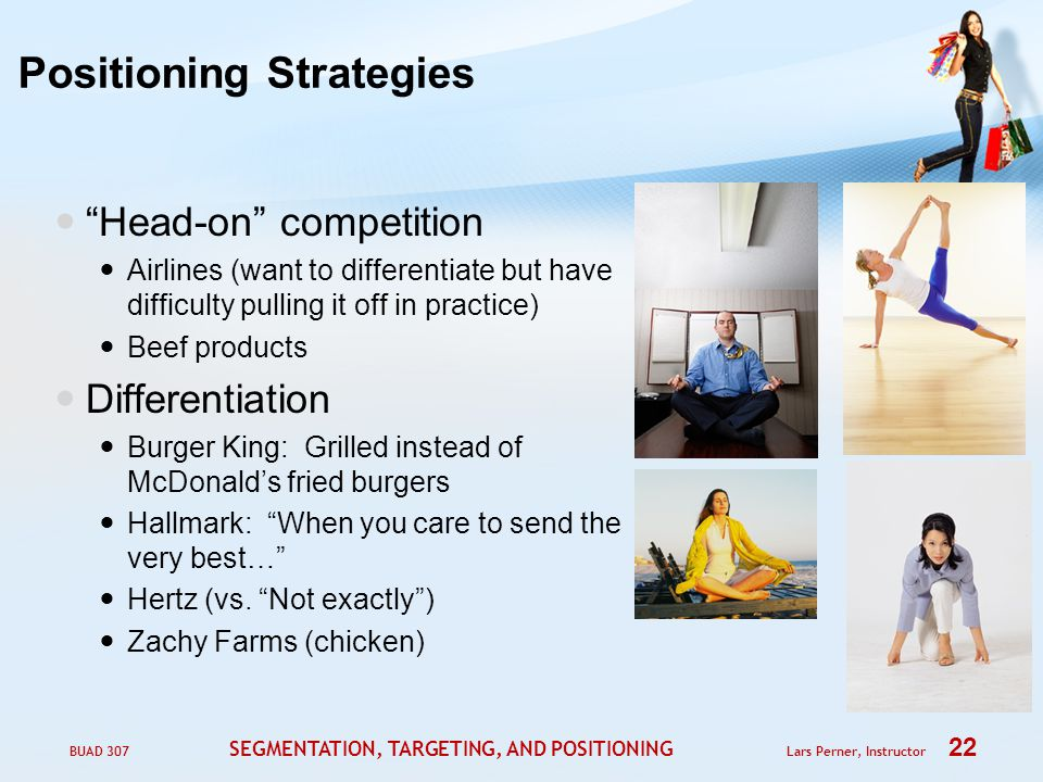 BUAD 307 SEGMENTATION, TARGETING, AND POSITIONING Lars Perner, Instructor 22 Positioning Strategies Head-on competition Airlines (want to differentiate but have difficulty pulling it off in practice) Beef products Differentiation Burger King: Grilled instead of McDonald's fried burgers Hallmark: When you care to send the very best… Hertz (vs.