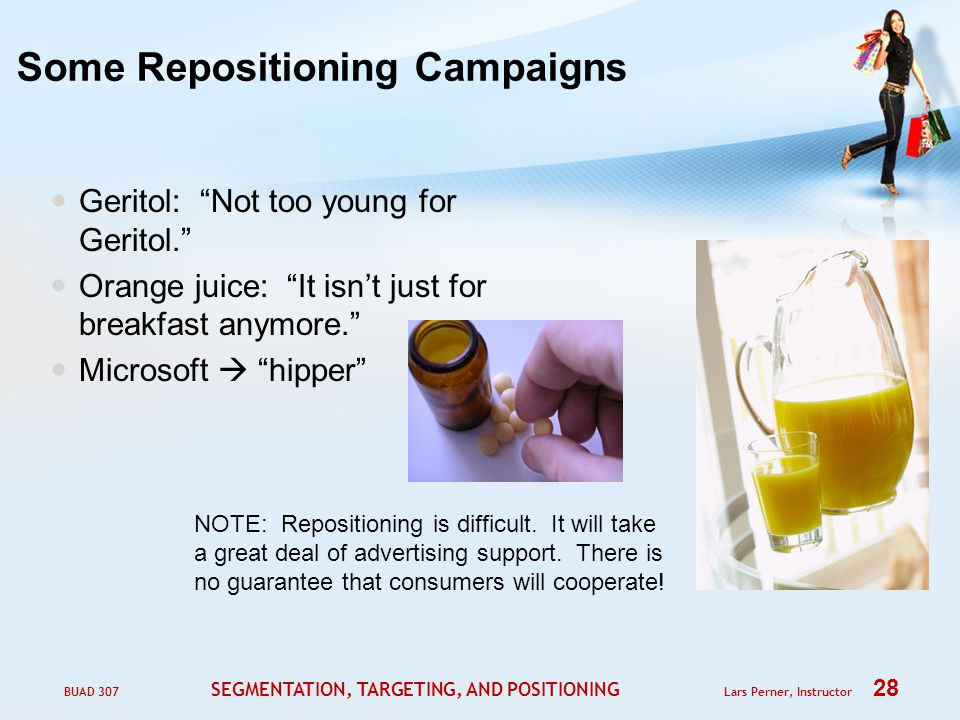 BUAD 307 SEGMENTATION, TARGETING, AND POSITIONING Lars Perner, Instructor 28 Some Repositioning Campaigns Geritol: Not too young for Geritol. Orange juice: It isn't just for breakfast anymore. Microsoft  hipper NOTE: Repositioning is difficult.