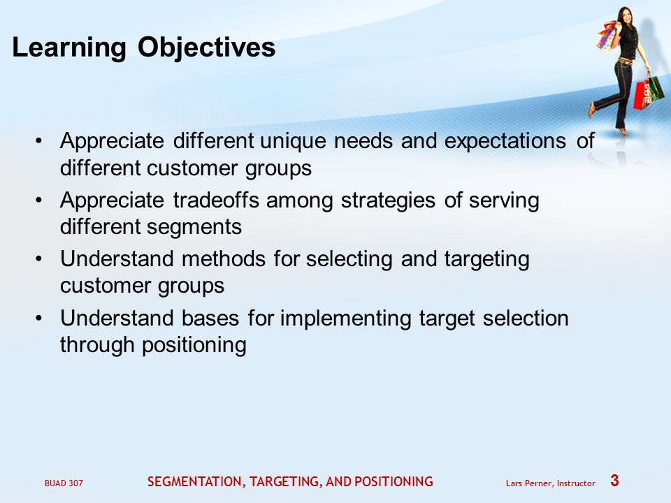 BUAD 307 SEGMENTATION, TARGETING, AND POSITIONING Lars Perner, Instructor 3 Learning Objectives Appreciate different unique needs and expectations of different customer groups Appreciate tradeoffs among strategies of serving different segments Understand methods for selecting and targeting customer groups Understand bases for implementing target selection through positioning