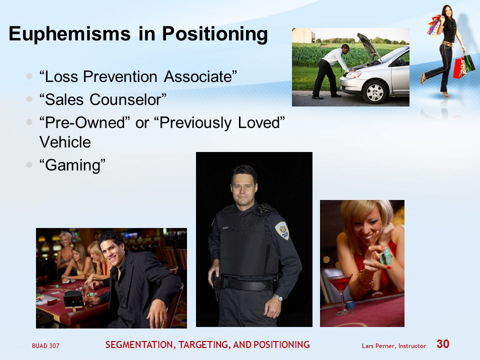 BUAD 307 SEGMENTATION, TARGETING, AND POSITIONING Lars Perner, Instructor 30 Euphemisms in Positioning Loss Prevention Associate Sales Counselor Pre-Owned or Previously Loved Vehicle Gaming