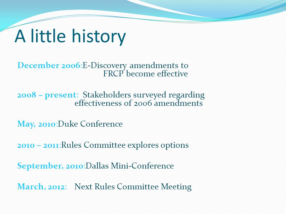 A little history December 2006:E-Discovery amendments to FRCP become effective 2008 – present: Stakeholders surveyed regarding effectiveness of 2006 amendments May, 2010:Duke Conference 2010 – 2011:Rules Committee explores options September, 2010:Dallas Mini-Conference March, 2012:Next Rules Committee Meeting