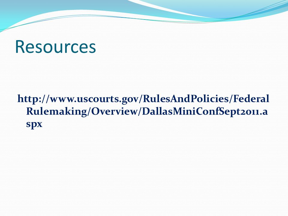 Resources http://www.uscourts.gov/RulesAndPolicies/Federal Rulemaking/Overview/DallasMiniConfSept2011.a spx