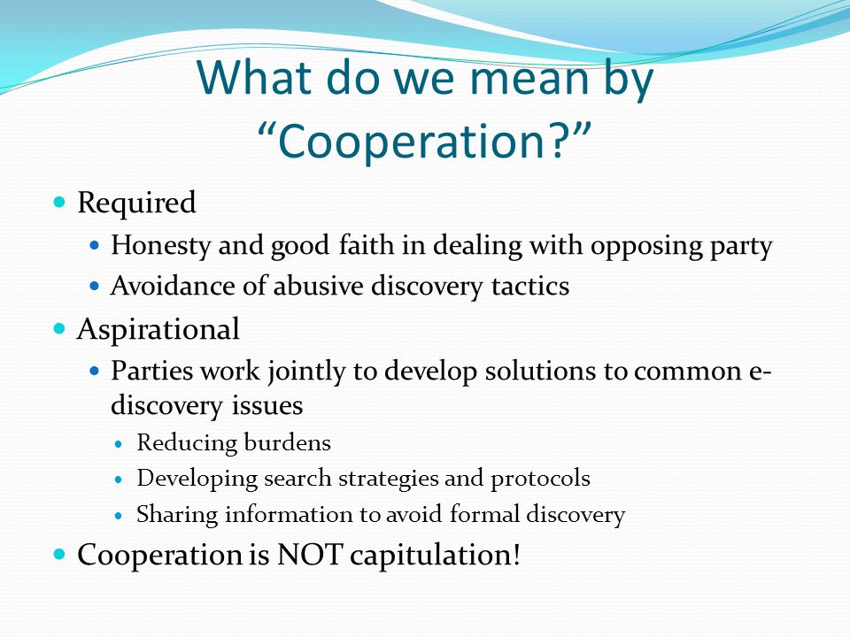 What do we mean by Cooperation? Required Honesty and good faith in dealing with opposing party Avoidance of abusive discovery tactics Aspirational Parties work jointly to develop solutions to common e- discovery issues Reducing burdens Developing search strategies and protocols Sharing information to avoid formal discovery Cooperation is NOT capitulation!