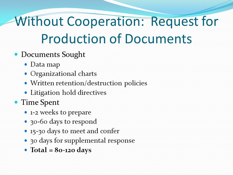 Without Cooperation: Request for Production of Documents Documents Sought Data map Organizational charts Written retention/destruction policies Litigation hold directives Time Spent 1-2 weeks to prepare 30-60 days to respond 15-30 days to meet and confer 30 days for supplemental response Total = 80-120 days