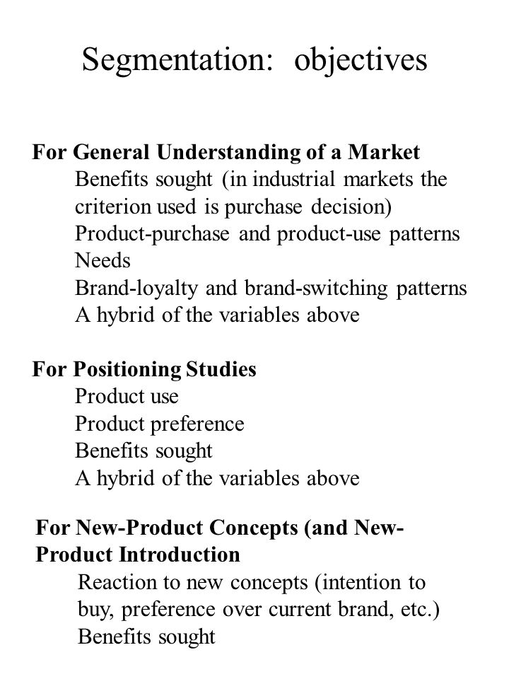 For General Understanding of a Market Benefits sought (in industrial markets the criterion used is purchase decision) Product-purchase and product-use patterns Needs Brand-loyalty and brand-switching patterns A hybrid of the variables above For Positioning Studies Product use Product preference Benefits sought A hybrid of the variables above Segmentation: objectives For New-Product Concepts (and New- Product Introduction Reaction to new concepts (intention to buy, preference over current brand, etc.) Benefits sought