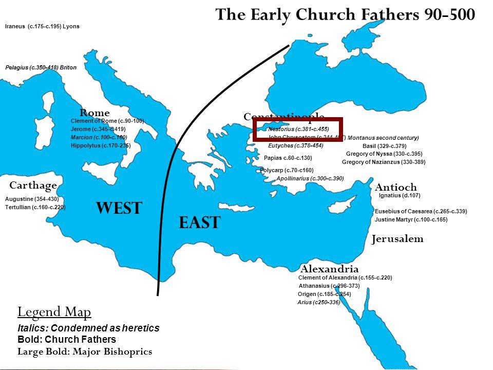 The Early Church Fathers 90-500 Clement of Rome (c.90-100) Iraneus (c.175-c.195) Lyons Tertullian (c.160-c.220) Clement of Alexandria (c.155-c.220) Origen (c.185-c.254) Ignatius (d.107) Polycarp (c.70-c160) Papias c.60-c.130) Athanasius (c.296-373) Gregory of Nazianzus (330-389) Gregory of Nyssa (330-c.395) John Chrysostom (c.344-407) Augustine (354-430) Jerome (c.345-c.419) Eusebius of Caesarea (c.265-c.339) Arius (c250-336) Nestorius (c.381-c.455) Eutyches (c.378-454) Apollinarius (c.300-c.390) Pelagius (c.350-418) Briton Rome Constantinople Antioch Jerusalem Alexandria Carthage Basil (329-c.379) Justine Martyr (c.100-c.165) Marcion (c.100-c.160) Legend Map Italics: Condemned as heretics Bold: Church Fathers Large Bold: Major Bishoprics Montanus second century) Hippolytus (c.170-235) West East