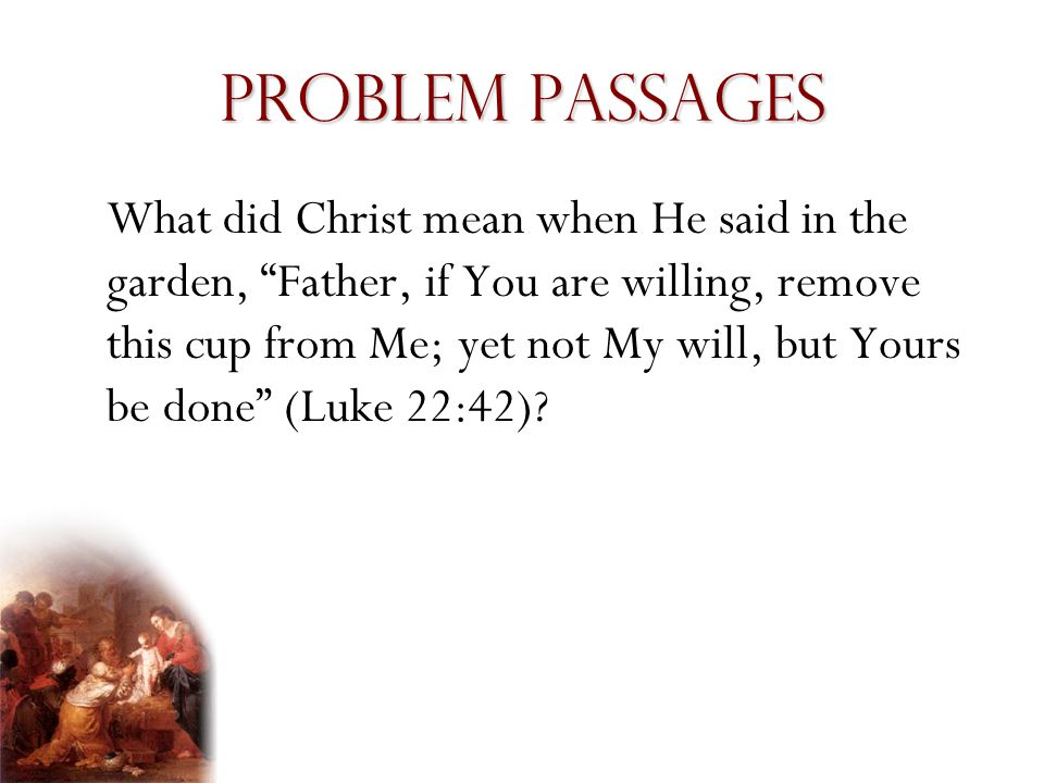 Problem Passages What did Christ mean when He said in the garden, Father, if You are willing, remove this cup from Me; yet not My will, but Yours be done (Luke 22:42)?