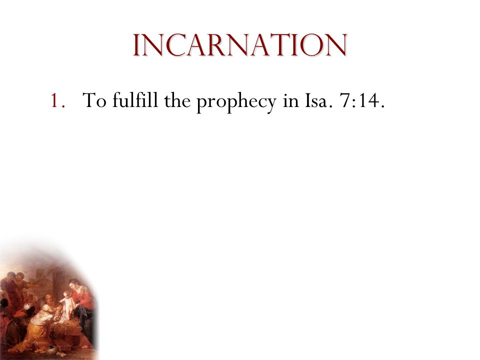 Incarnation 1.To fulfill the prophecy in Isa. 7:14.