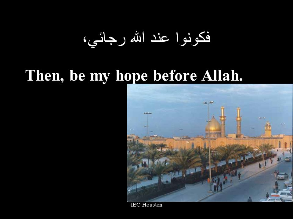 IEC-Houston فكونوا عند الله رجائي، Then, be my hope before Allah.