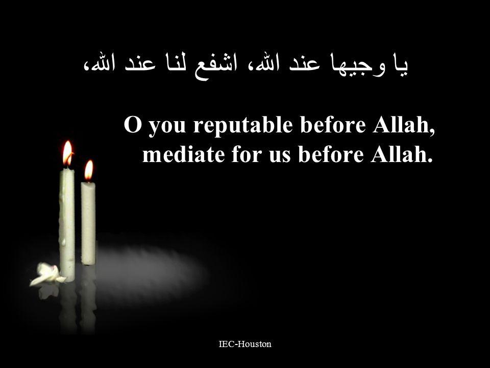 IEC-Houston يا وجيها عند الله، اشفع لنا عند الله، O you reputable before Allah, mediate for us before Allah.