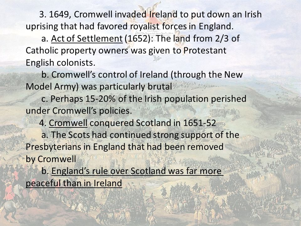 3. 1649, Cromwell invaded Ireland to put down an Irish uprising that had favored royalist forces in England. a. Act of Settlement (1652): The land fro