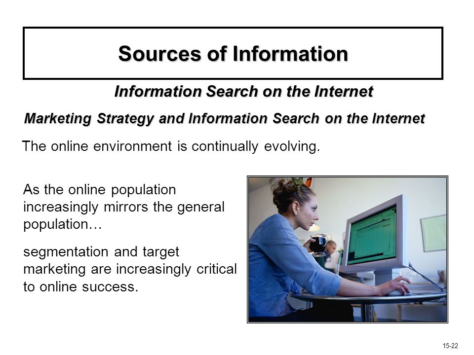 15-23 Sources of Information Three major strategic issues marketers face regarding the Internet's role in information search and decision making Three major strategic issues marketers face regarding the Internet's role in information search and decision making: Information Search on the Internet 1.How can they drive their information to consumers.