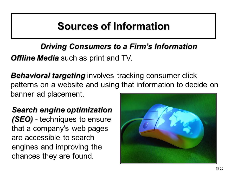 15-26 Sources of Information Consumers need ongoing incentives to return such as: product-related news features user-related discussion forums updates on new products Website design Website design is also critical.