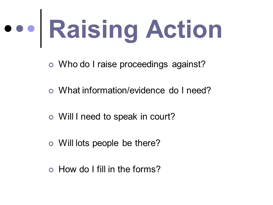 Raising Action Who do I raise proceedings against? What information/evidence do I need? Will I need to speak in court? Will lots people be there? How