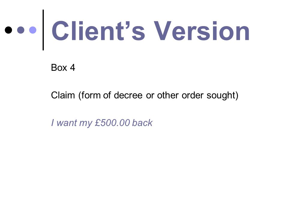 Client's Version Box 4 Claim (form of decree or other order sought) I want my £500.00 back