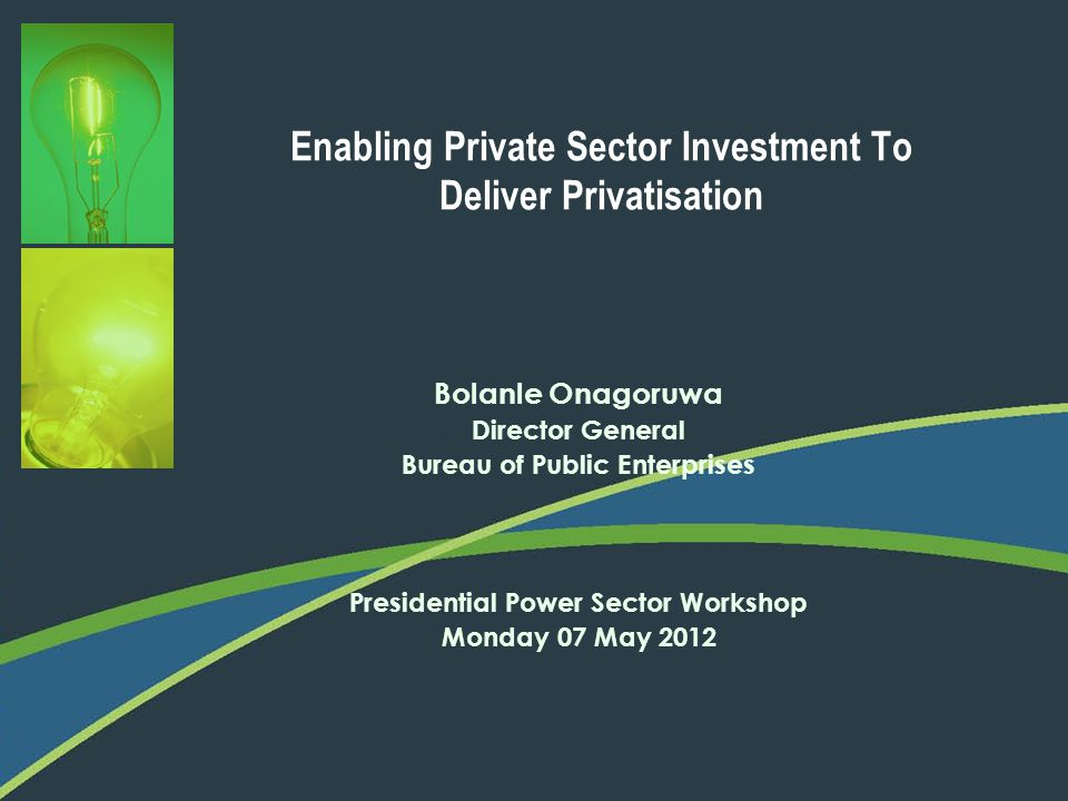 Enabling Private Sector Investment To Deliver Privatisation Bolanle Onagoruwa Director General Bureau of Public Enterprises Presidential Power Sector
