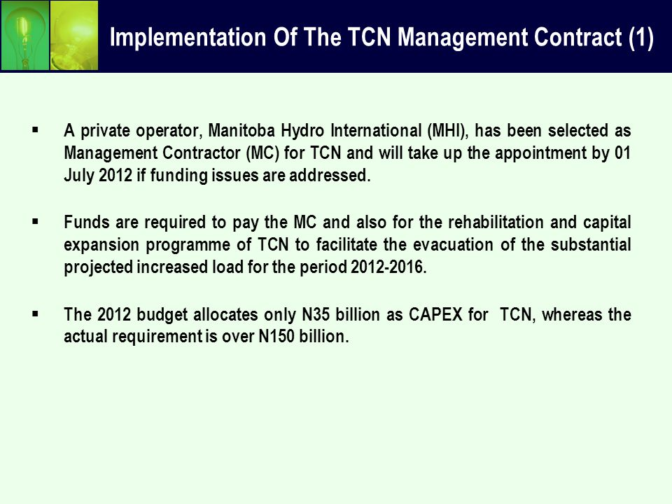 Implementation Of The TCN Management Contract (2) In order to address the funding gap identified in TCN we recommend that:  Approval is sought for TCN to borrow its additional financing needs through the assistance of FMoF and DMO;  Transmission tariff in MYTO 2 has provisions to service the interest;  The AfDB approved $150 million for the power sector and approval is sought for the concessionary loan to be used to finance the needs of TCN.