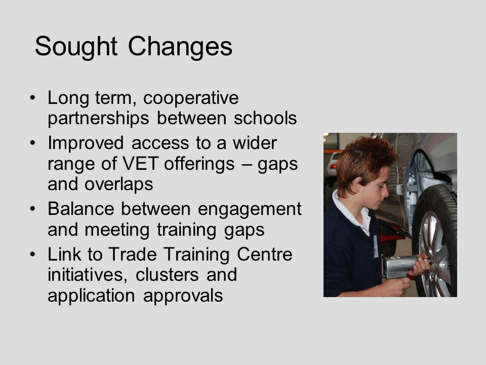 Sought Changes Long term, cooperative partnerships between schools Improved access to a wider range of VET offerings – gaps and overlaps Balance between engagement and meeting training gaps Link to Trade Training Centre initiatives, clusters and application approvals