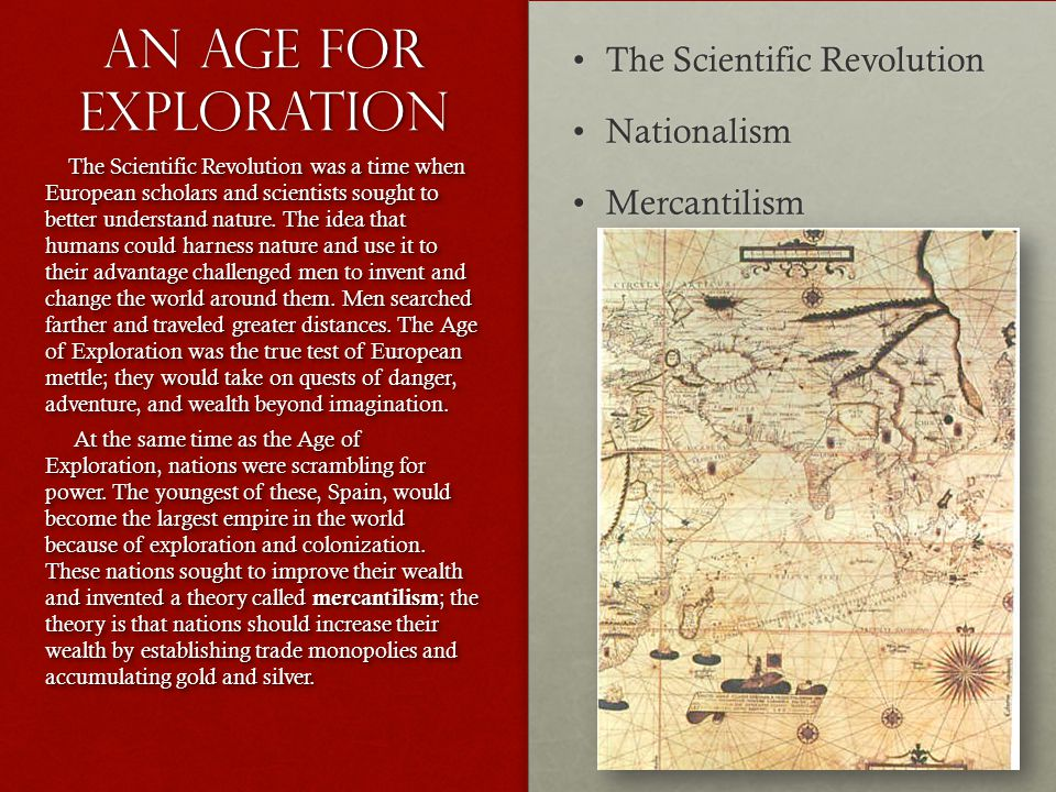 AN AGE for exploration The Scientific RevolutionThe Scientific Revolution NationalismNationalism MercantilismMercantilism The Scientific Revolution was a time when European scholars and scientists sought to better understand nature.