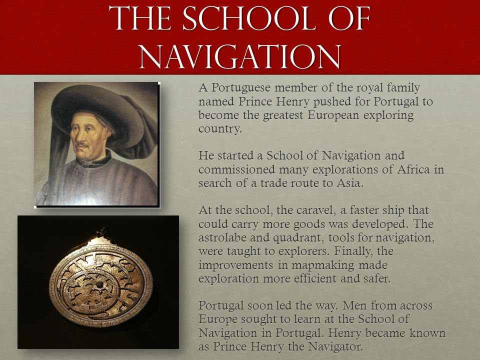 The School of Navigation A Portuguese member of the royal family named Prince Henry pushed for Portugal to become the greatest European exploring coun