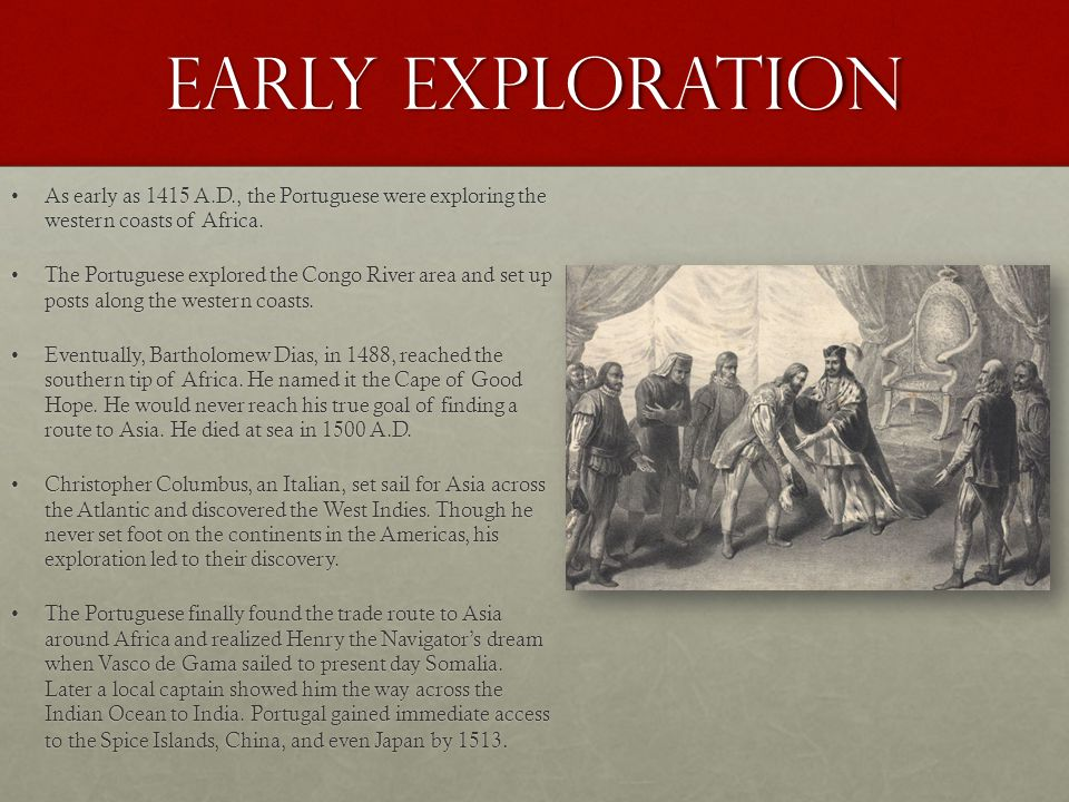 Early Exploration As early as 1415 A.D., the Portuguese were exploring the western coasts of Africa.As early as 1415 A.D., the Portuguese were exploring the western coasts of Africa.