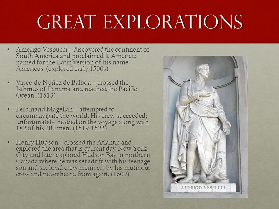 Great Explorations Amerigo Vespucci – discovered the continent of South America and proclaimed it America; named for the Latin version of his name Ame