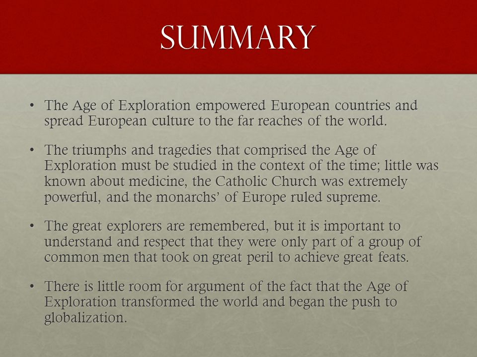 Summary The Age of Exploration empowered European countries and spread European culture to the far reaches of the world.The Age of Exploration empowered European countries and spread European culture to the far reaches of the world.