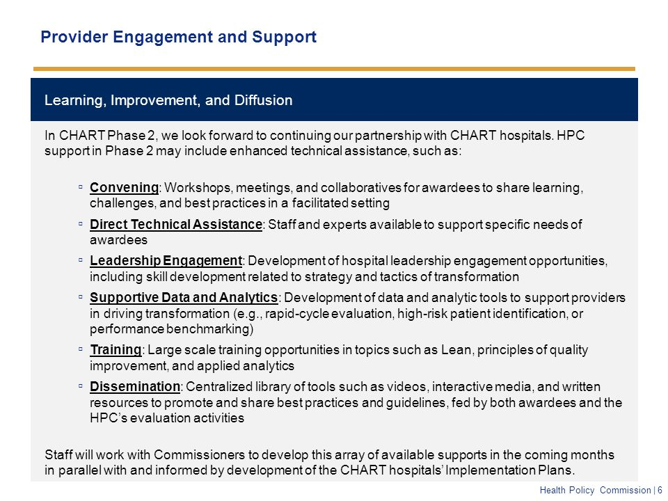 Health Policy Commission | 6 Learning, Improvement, and Diffusion Provider Engagement and Support In CHART Phase 2, we look forward to continuing our