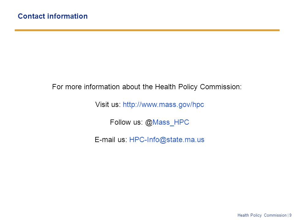 Health Policy Commission | 9 Contact information For more information about the Health Policy Commission: Visit us: http://www.mass.gov/hpc Follow us: @Mass_HPC E-mail us: HPC-Info@state.ma.us