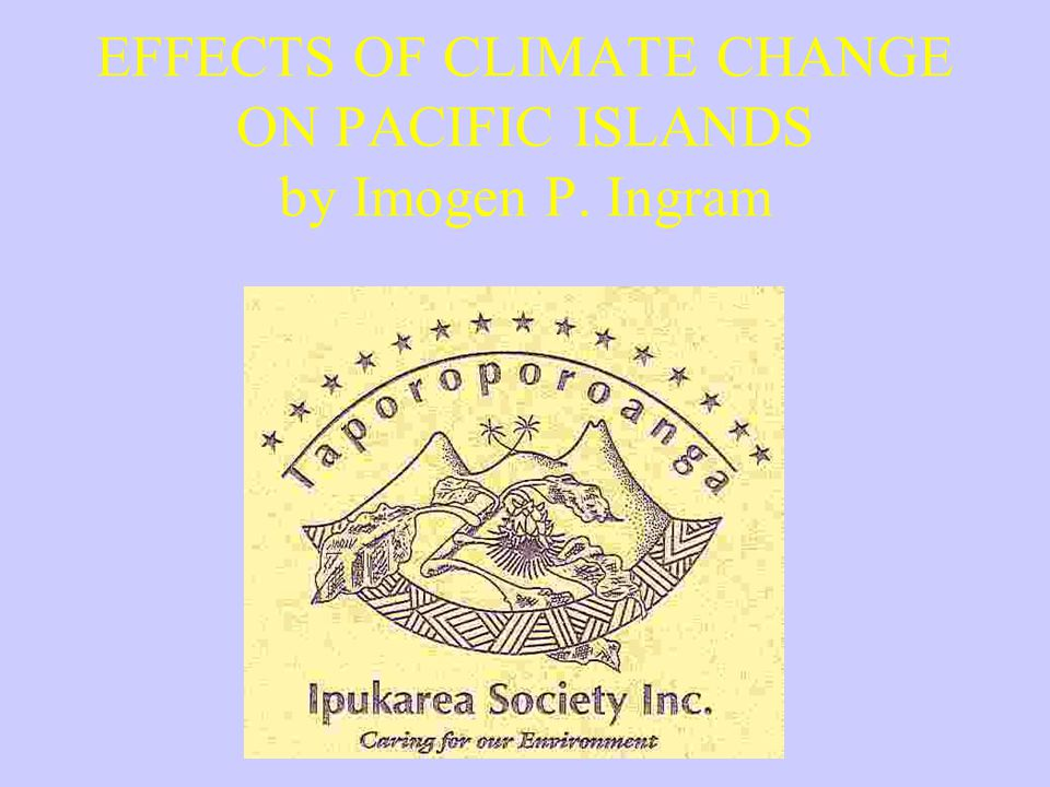 EFFECTS OF CLIMATE CHANGE ON PACIFIC ISLANDS by Imogen P. Ingram