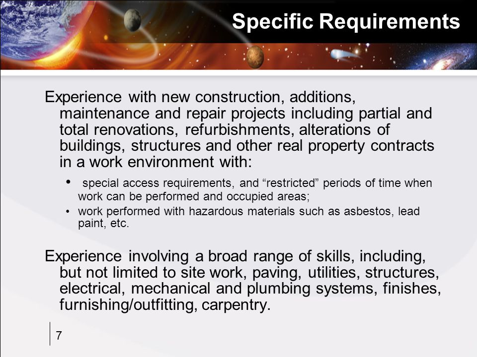 7 Specific Requirements Experience with new construction, additions, maintenance and repair projects including partial and total renovations, refurbishments, alterations of buildings, structures and other real property contracts in a work environment with: special access requirements, and restricted periods of time when work can be performed and occupied areas; work performed with hazardous materials such as asbestos, lead paint, etc.