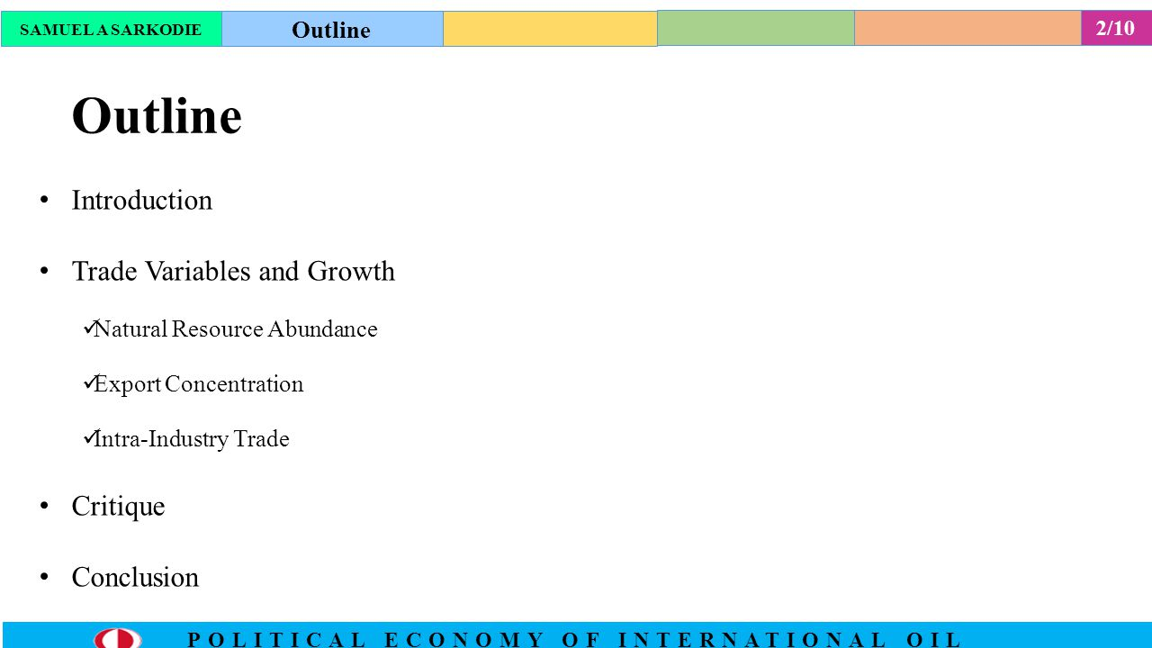 2/10 POLITICAL ECONOMY OF INTERNATIONAL OIL Outline Introduction Trade Variables and Growth Natural Resource Abundance Export Concentration Intra-Industry Trade Critique Conclusion SAMUEL A SARKODIE Outline
