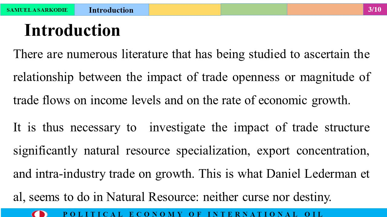 3/10 POLITICAL ECONOMY OF INTERNATIONAL OIL Introduction There are numerous literature that has being studied to ascertain the relationship between the impact of trade openness or magnitude of trade flows on income levels and on the rate of economic growth.